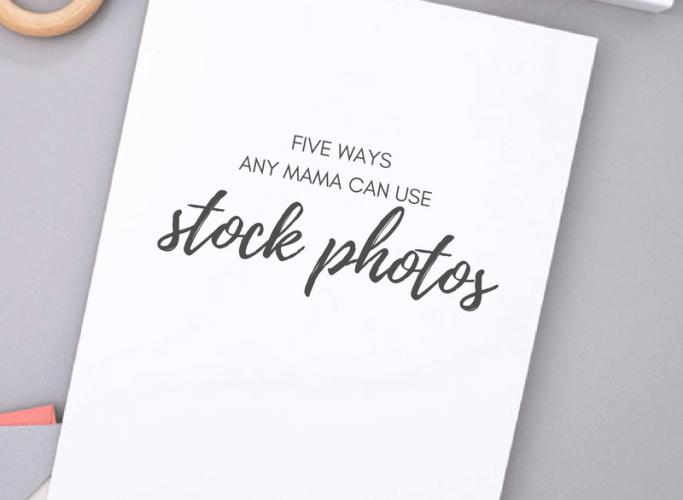 5 Ways any Mama can Use Stock Photos